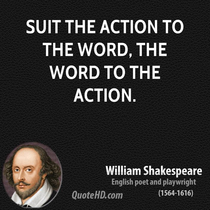 Suit the action to the word, the word to the action.