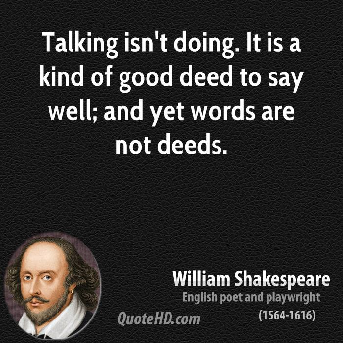 Talking isn't doing. It is a kind of good deed to say well; and yet words are not deeds.
