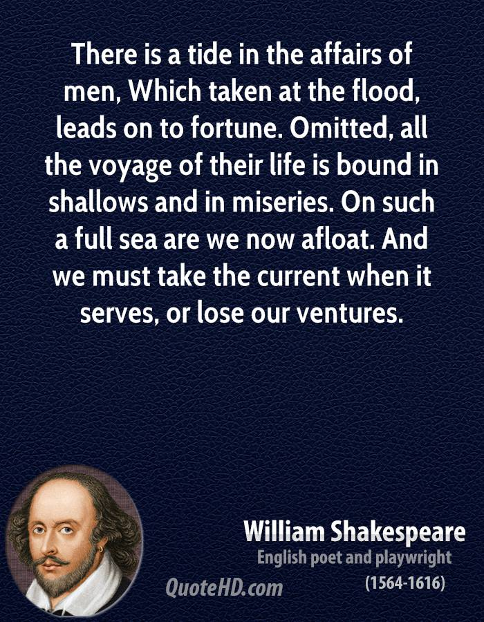 There is a tide in the affairs of men, Which taken at the flood, leads on to fortune. Omitted, all the voyage of their life is bound in shallows and in miseries. On such a full sea are we now afloat. And we must take the current when it serves, or lose our ventures.