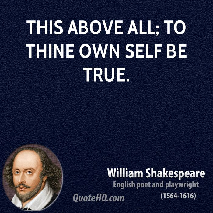 This above all; to thine own self be true.