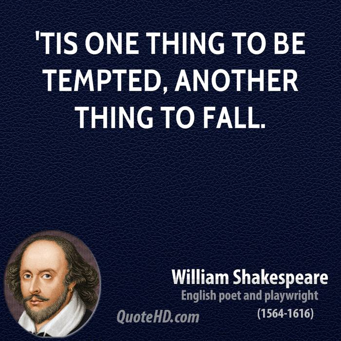 'Tis one thing to be tempted, another thing to fall.