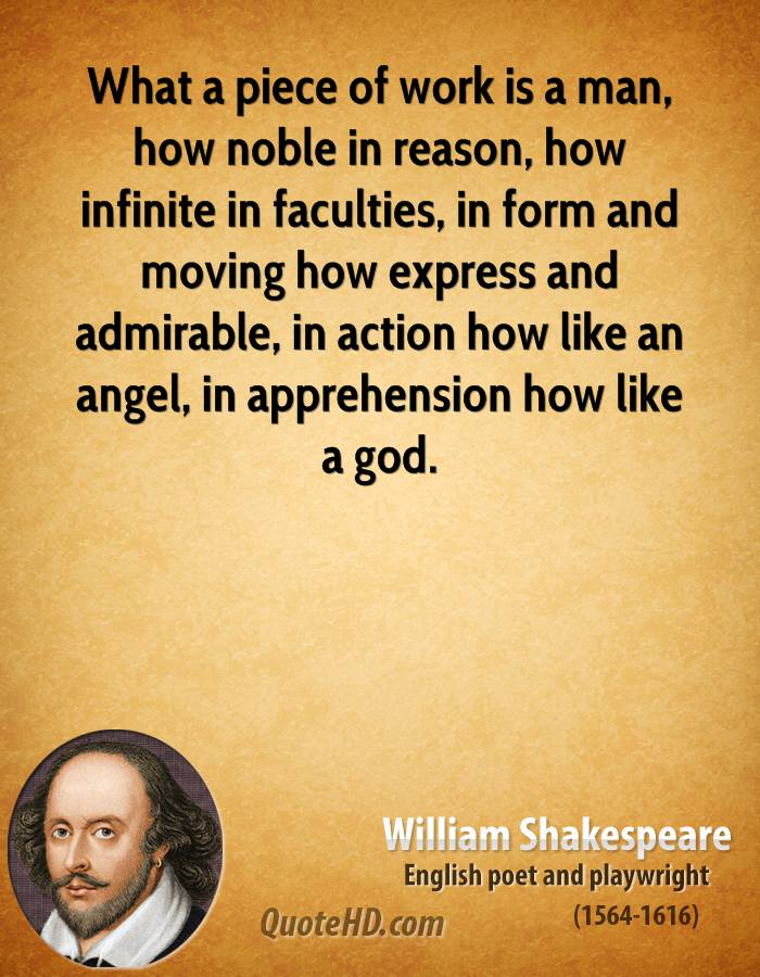 What a piece of work is a man, how noble in reason, how infinite in faculties, in form and moving how express and admirable, in action how like an angel, in apprehension how like a god.