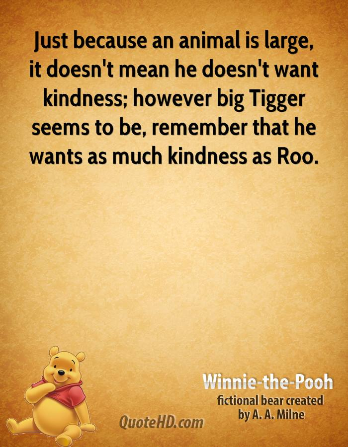Just because an animal is large, it doesn't mean he doesn't want kindness; however big Tigger seems to be, remember that he wants as much kindness as Roo.