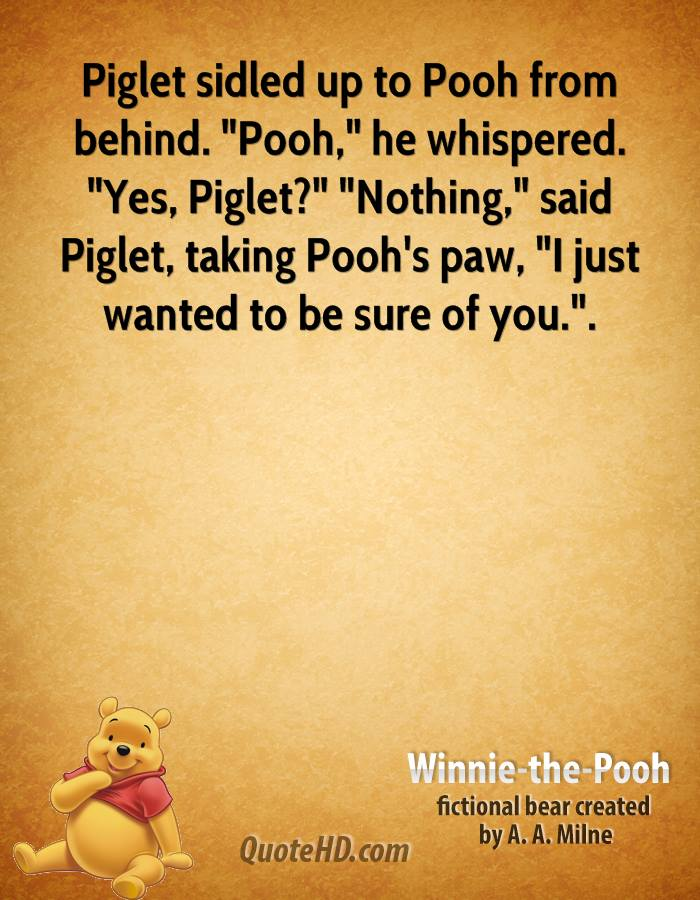 """Piglet sidled up to Pooh from behind. """"Pooh,"""" he whispered. """"Yes, Piglet?"""" """"Nothing,"""" said Piglet, taking Pooh's paw, """"I just wanted to be sure of you.""""."""