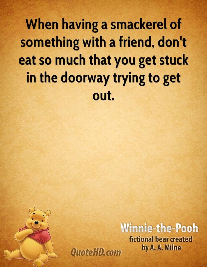 When having a smackerel of something with a friend, don't eat so much that you get stuck in the doorway trying to get out.