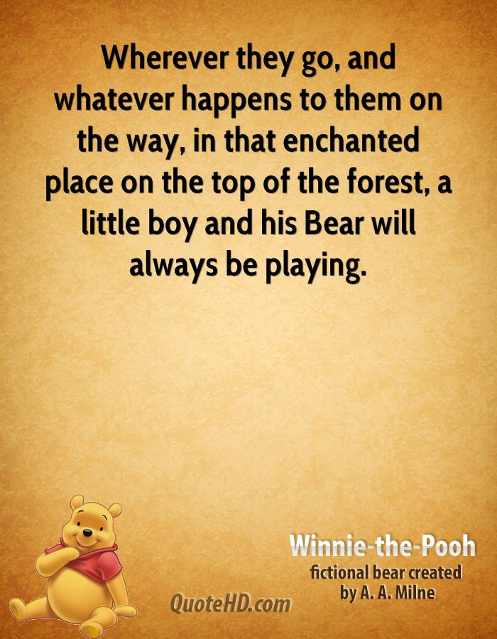 Wherever they go, and whatever happens to them on the way, in that enchanted place on the top of the forest, a little boy and his Bear will always be playing.