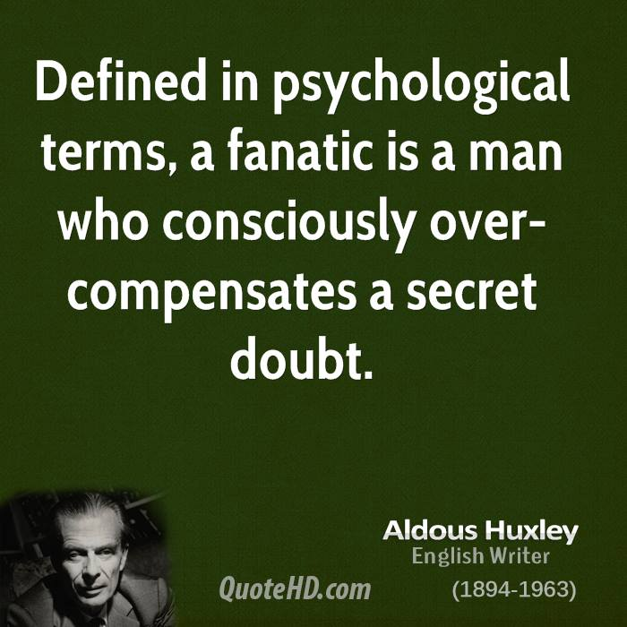 Defined in psychological terms, a fanatic is a man who consciously over-compensates a secret doubt.