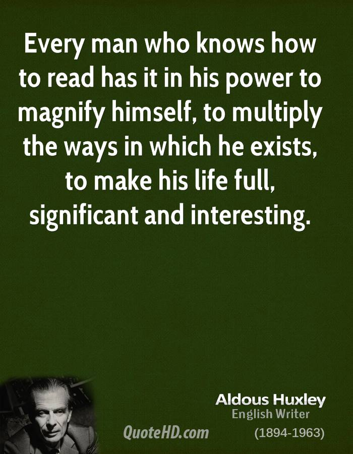 Every man who knows how to read has it in his power to magnify himself, to multiply the ways in which he exists, to make his life full, significant and interesting.