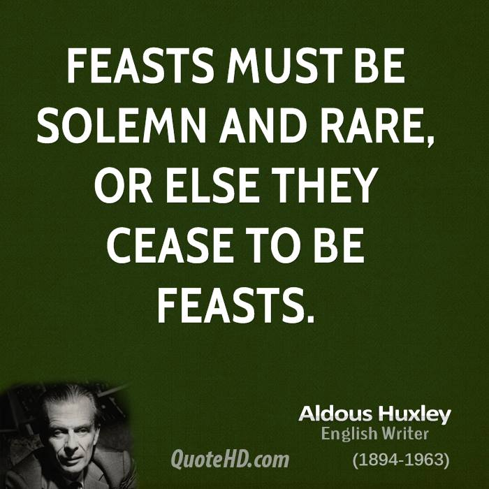 Feasts must be solemn and rare, or else they cease to be feasts.