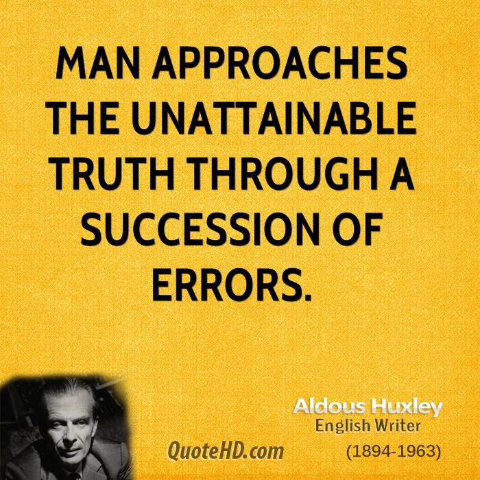 Man approaches the unattainable truth through a succession of errors.