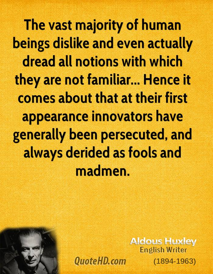 The vast majority of human beings dislike and even actually dread all notions with which they are not familiar... Hence it comes about that at their first appearance innovators have generally been persecuted, and always derided as fools and madmen.