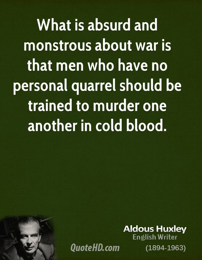 What is absurd and monstrous about war is that men who have no personal quarrel should be trained to murder one another in cold blood.