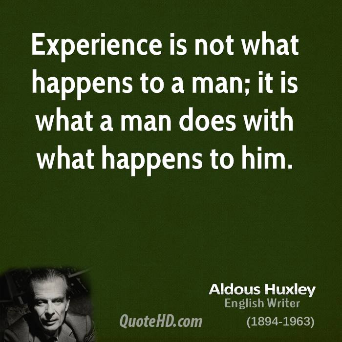 Experience is not what happens to a man; it is what a man does with what happens to him.