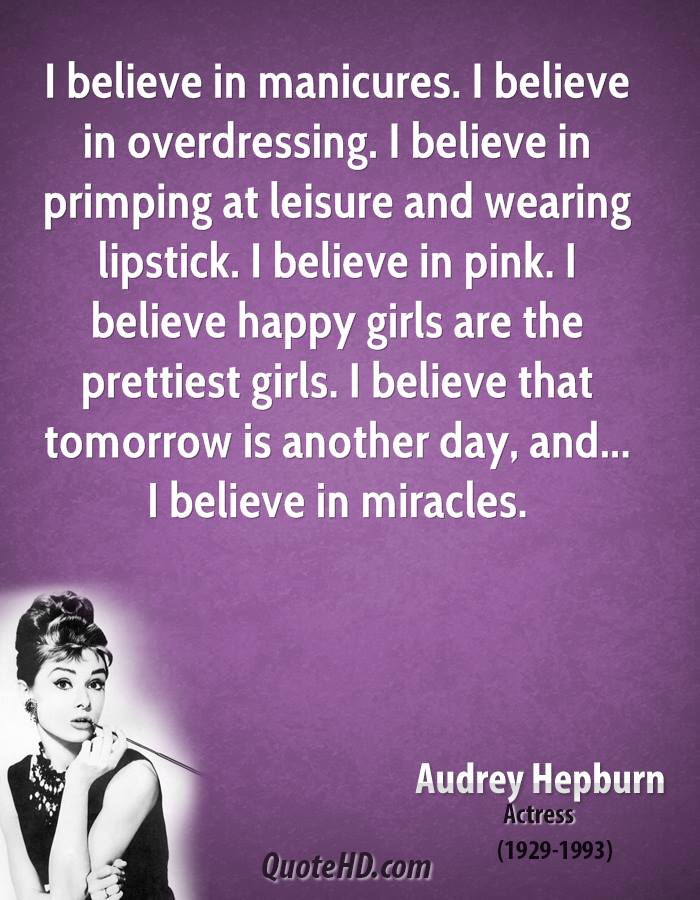 I believe in manicures. I believe in overdressing. I believe in primping at leisure and wearing lipstick. I believe in pink. I believe happy girls are the prettiest girls. I believe that tomorrow is another day, and... I believe in miracles.