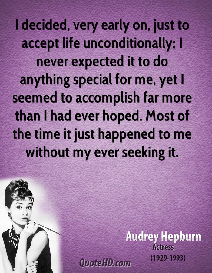 I decided, very early on, just to accept life unconditionally; I never expected it to do anything special for me, yet I seemed to accomplish far more than I had ever hoped. Most of the time it just happened to me without my ever seeking it.