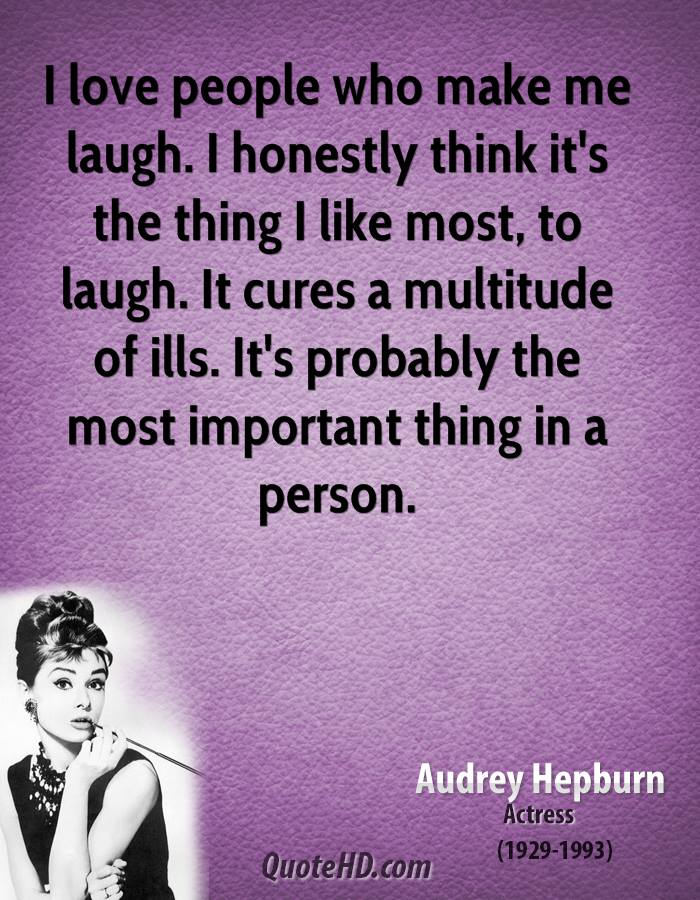 I love people who make me laugh. I honestly think it's the thing I like most, to laugh. It cures a multitude of ills. It's probably the most important thing in a person.