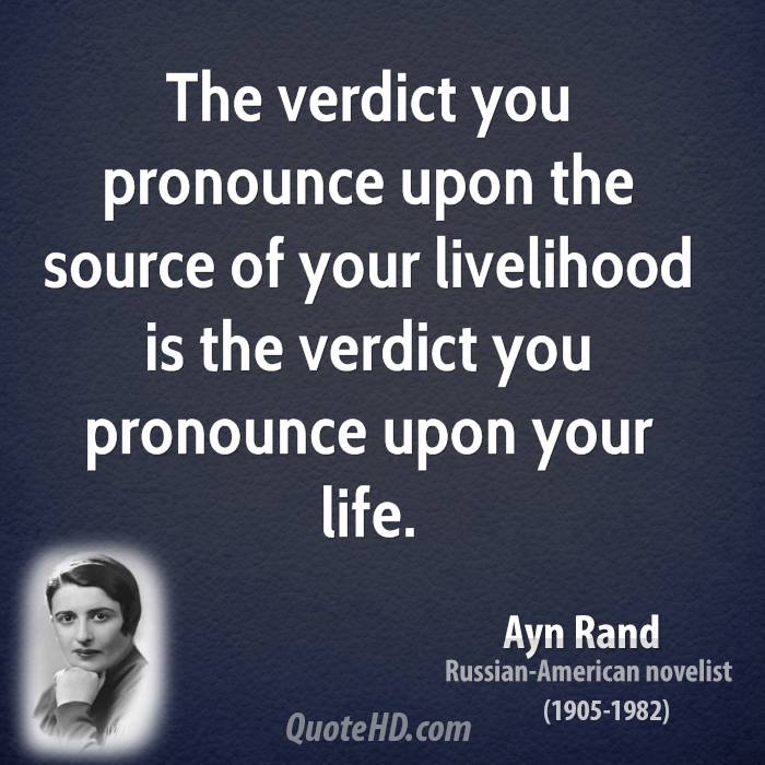The verdict you pronounce upon the source of your livelihood is the verdict you pronounce upon your life.