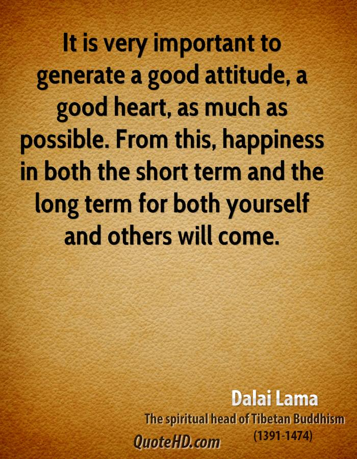 It is very important to generate a good attitude, a good heart, as much as possible. From this, happiness in both the short term and the long term for both yourself and others will come.