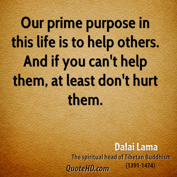 Our prime purpose in this life is to help others. And if you can't ...