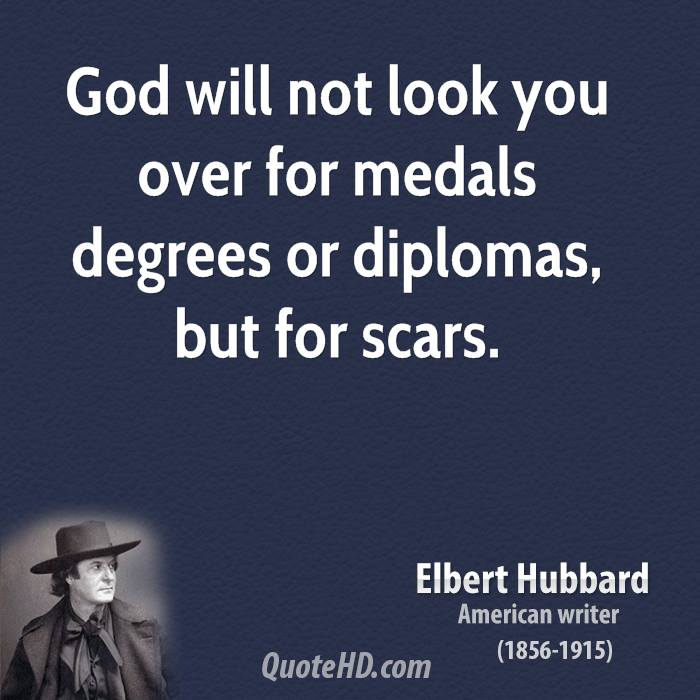 God will not look you over for medals degrees or diplomas, but for scars.