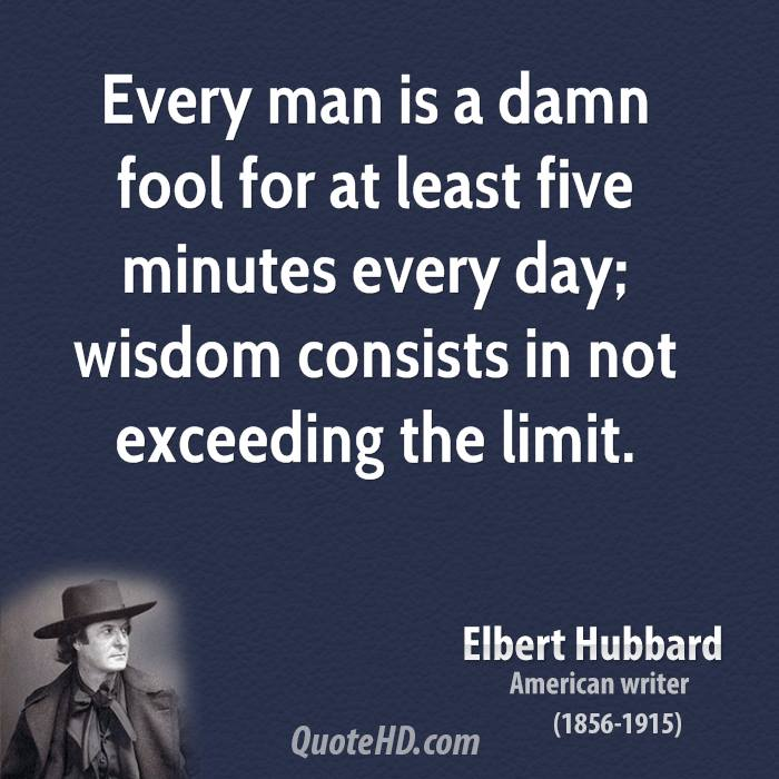 Every man is a damn fool for at least five minutes every day; wisdom consists in not exceeding the limit.