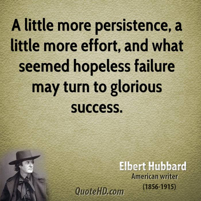 A little more persistence, a little more effort, and what seemed hopeless failure may turn to glorious success.
