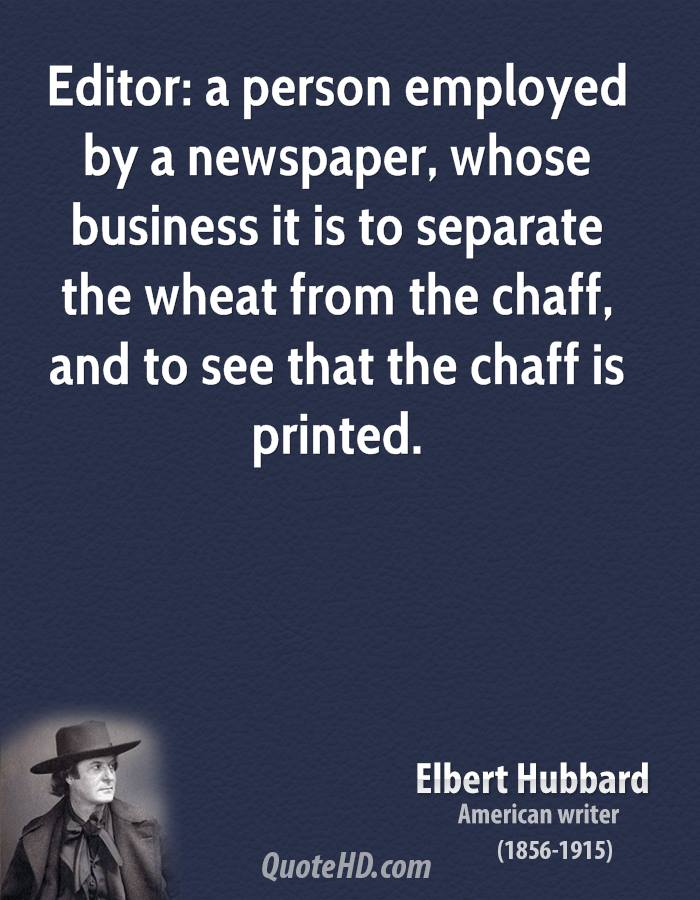 Editor: a person employed by a newspaper, whose business it is to separate the wheat from the chaff, and to see that the chaff is printed.