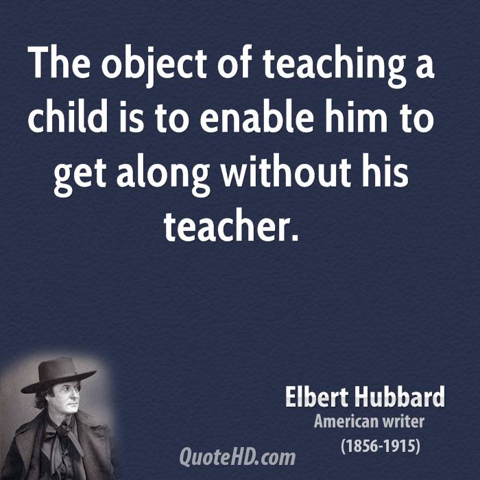 The object of teaching a child is to enable him to get along without his teacher.
