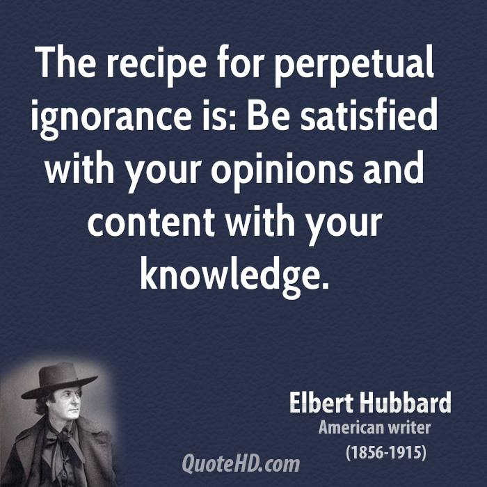 The recipe for perpetual ignorance is: Be satisfied with your opinions and content with your knowledge.