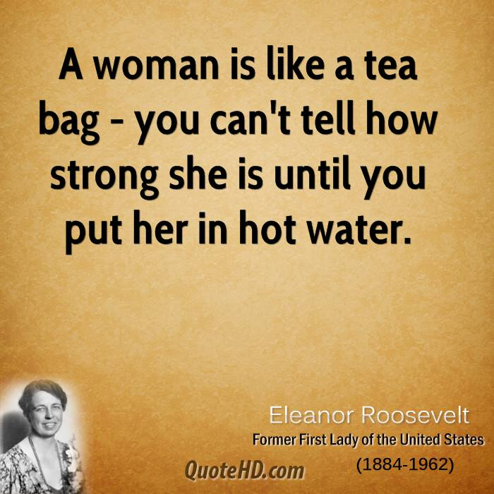 A woman is like a tea bag - you can't tell how strong she is until you put her in hot water.