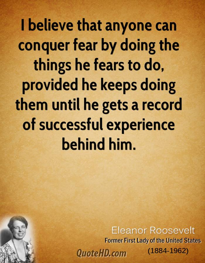 I believe that anyone can conquer fear by doing the things he fears to do, provided he keeps doing them until he gets a record of successful experience behind him.