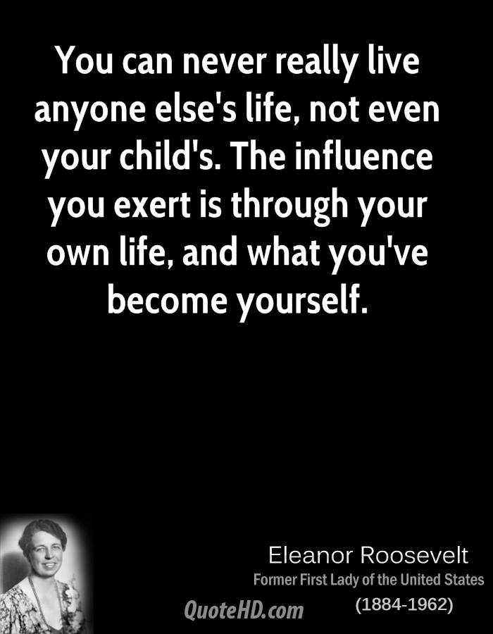 You can never really live anyone else's life, not even your child's. The influence you exert is through your own life, and what you've become yourself.