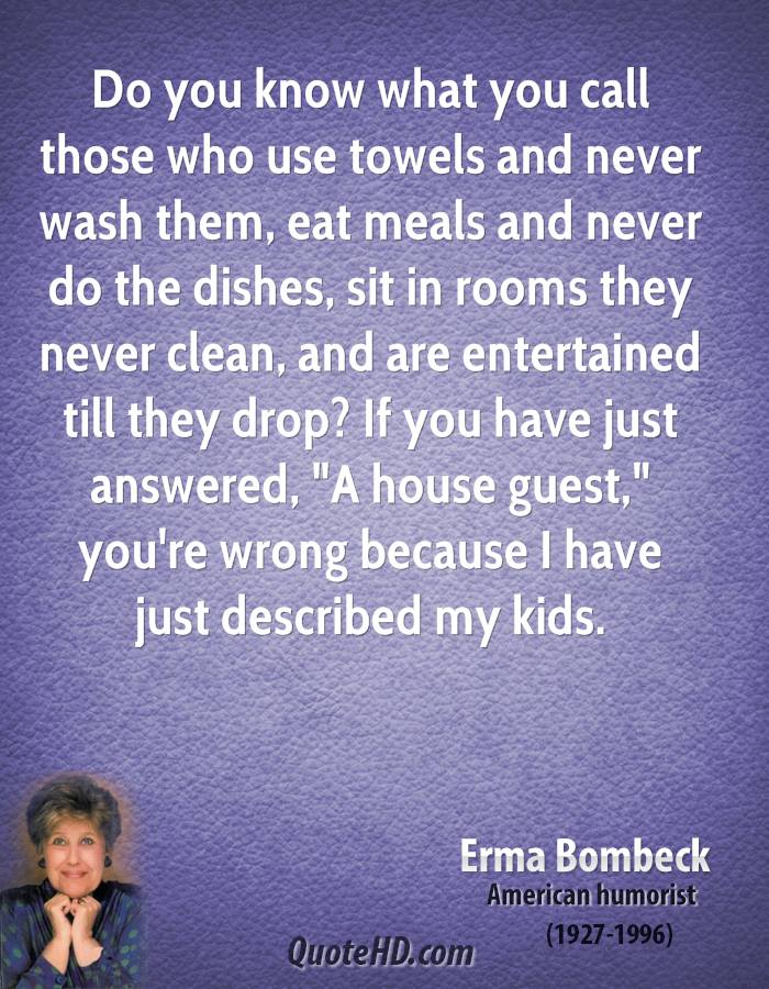 """Do you know what you call those who use towels and never wash them, eat meals and never do the dishes, sit in rooms they never clean, and are entertained till they drop? If you have just answered, """"A house guest,"""" you're wrong because I have just described my kids."""