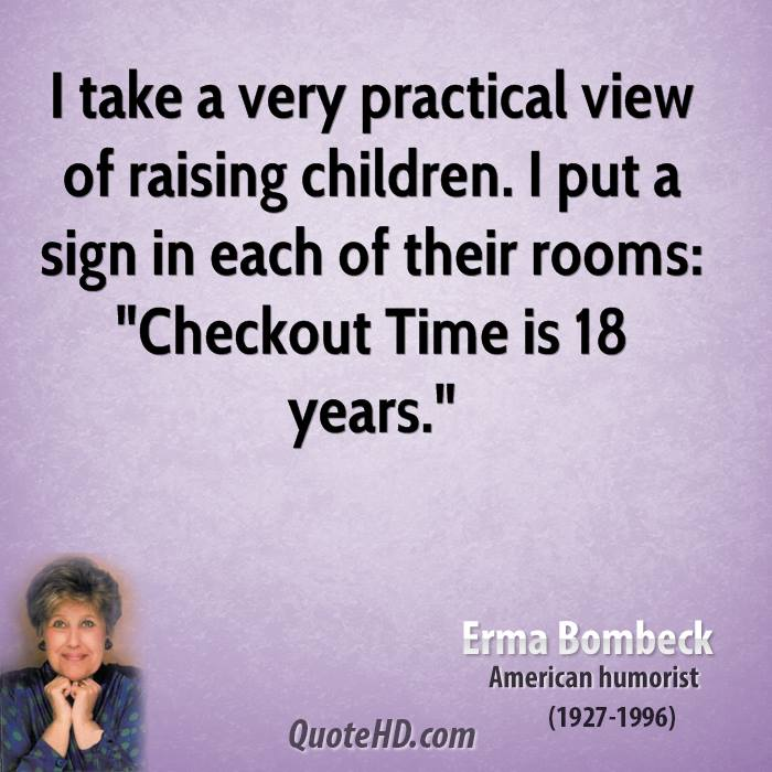"""I take a very practical view of raising children. I put a sign in each of their rooms: """"Checkout Time is 18 years."""""""