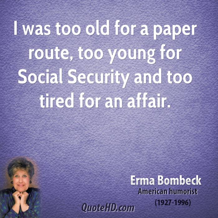 I was too old for a paper route, too young for Social Security and too tired for an affair.
