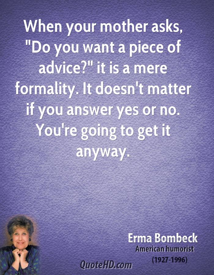 "When your mother asks, ""Do you want a piece of advice?"" it is a mere formality. It doesn't matter if you answer yes or no. You're going to get it anyway."