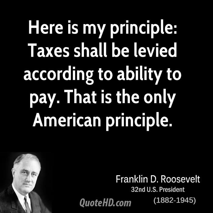 Here is my principle: Taxes shall be levied according to ability to pay. That is the only American principle.