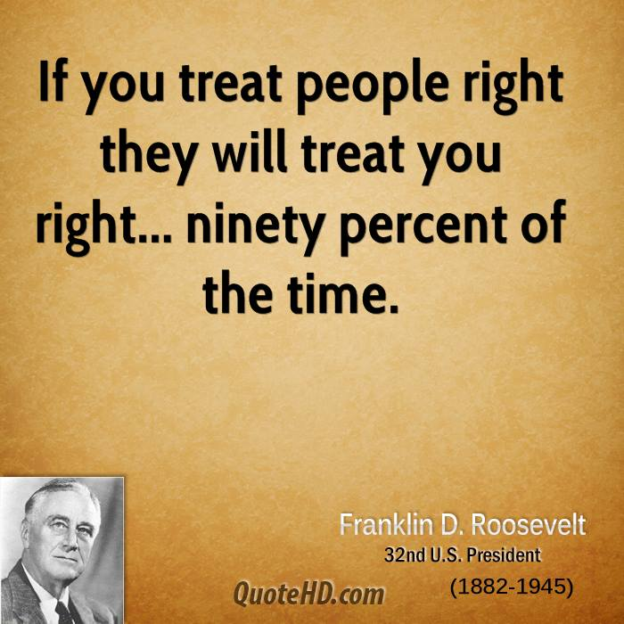 If you treat people right they will treat you right... ninety percent of the time.