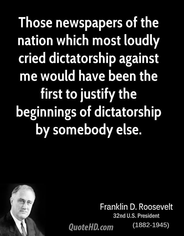 Those newspapers of the nation which most loudly cried dictatorship against me would have been the first to justify the beginnings of dictatorship by somebody else.