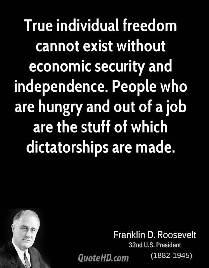 True individual freedom cannot exist without economic security and independence. People who are hungry and out of a job are the stuff of which dictatorships are made.