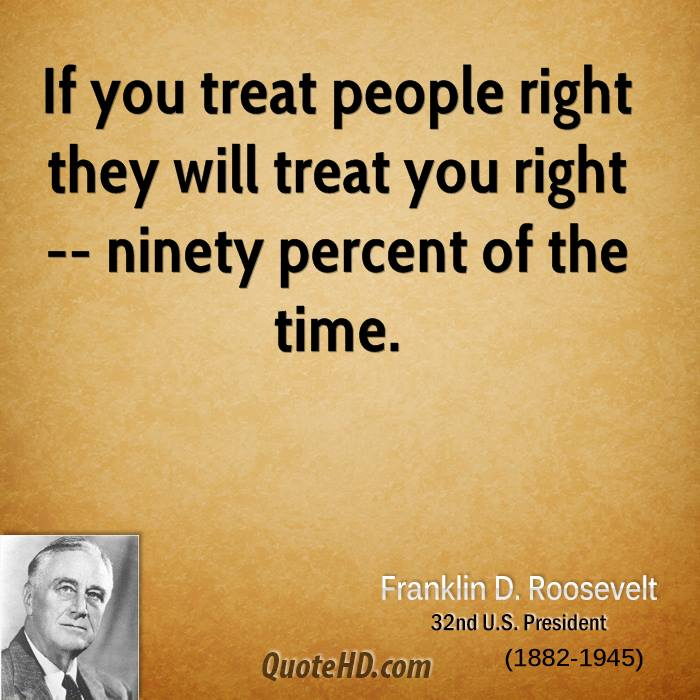 If you treat people right they will treat you right -- ninety percent of the time.