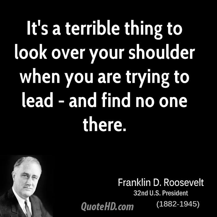 It's a terrible thing to look over your shoulder when you are trying to lead - and find no one there.