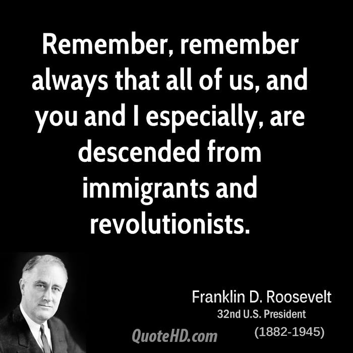 Remember, remember always that all of us, and you and I especially, are descended from immigrants and revolutionists.