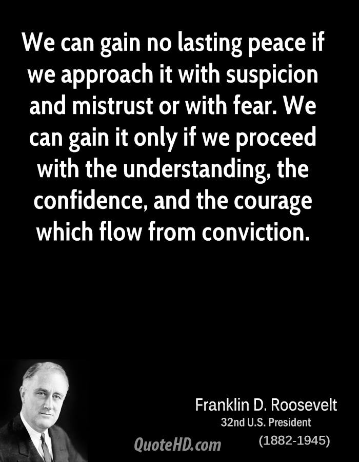 We can gain no lasting peace if we approach it with suspicion and mistrust or with fear. We can gain it only if we proceed with the understanding, the confidence, and the courage which flow from conviction.