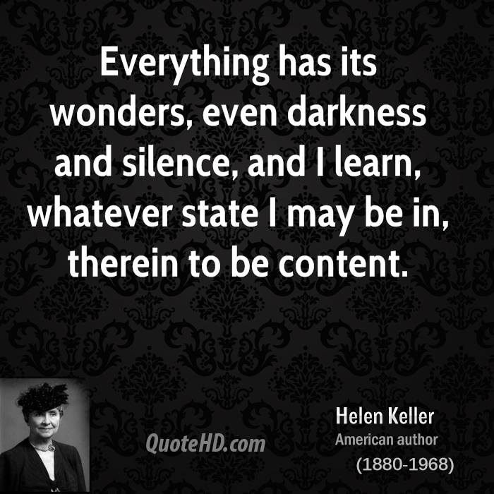 Everything has its wonders, even darkness and silence, and I learn, whatever state I may be in, therein to be content.