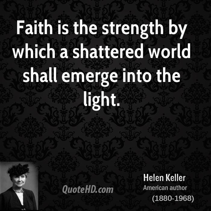 Helen keller faith quotes quotehd faith is the strength by which a shattered world shall emerge into the light altavistaventures Image collections