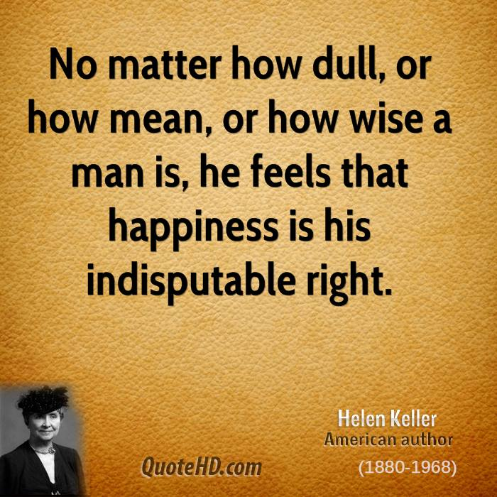 No matter how dull, or how mean, or how wise a man is, he feels that happiness is his indisputable right.