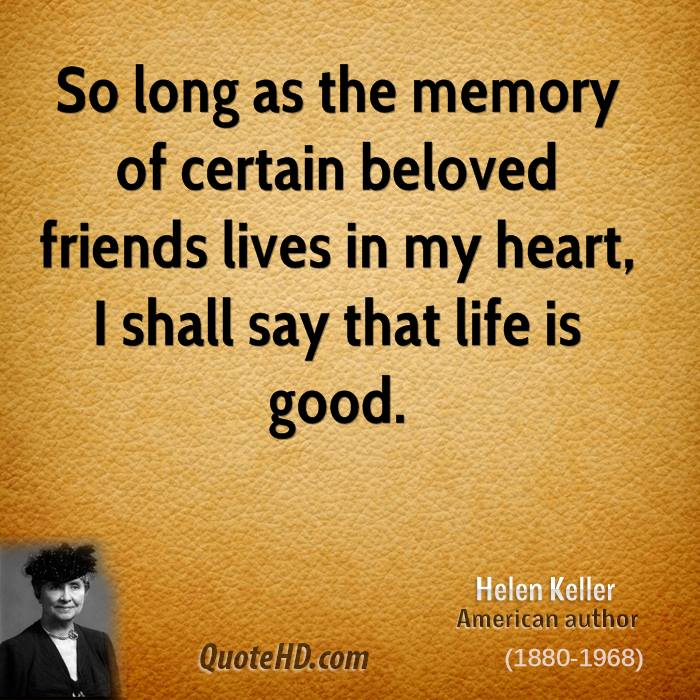 So long as the memory of certain beloved friends lives in my heart, I shall say that life is good.