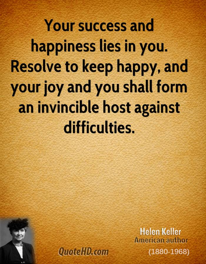 your success and happiness lies in you resolve to keep happy and your joy