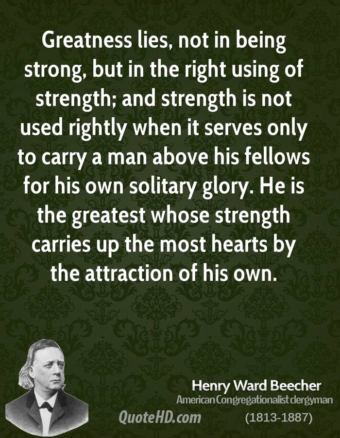 Greatness lies, not in being strong, but in the right using of strength; and strength is not used rightly when it serves only to carry a man above his fellows for his own solitary glory. He is the greatest whose strength carries up the most hearts by the attraction of his own.